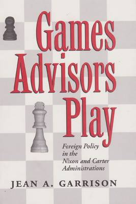 Games Advisors Play: Foreign Policy in the Nixon and Carter Administrations (Hardback)