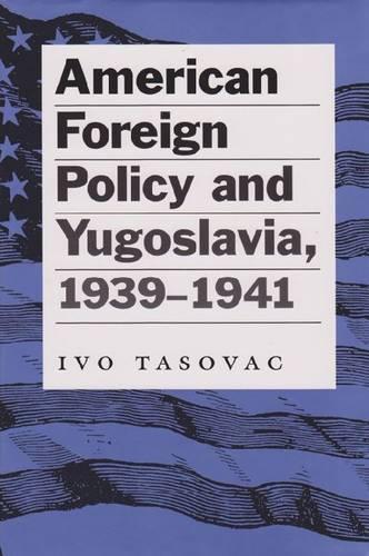 American Foreign Policy and Yugoslavia, 1939-1941 (Hardback)