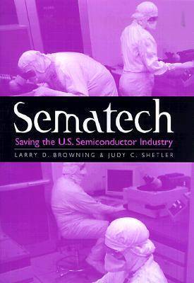 Sematech: Saving the U.S. Semiconductor Industry - Kenneth E. Montague Series in Oil and Business History (Hardback)