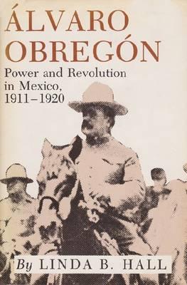 Alvaro Obregon: Power and Revolution in Mexico, 1911-1920 (Paperback)