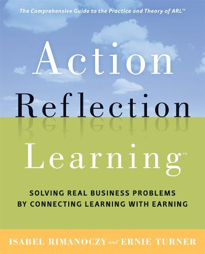 Action Reflection Learning: Solving Real Business Problems by Connecting Learning with Earning (Paperback)