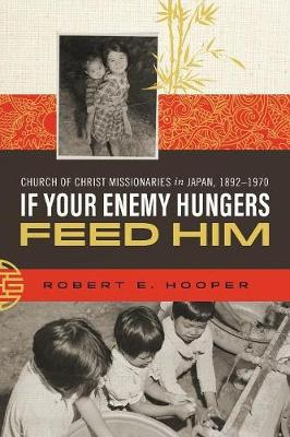 If Your Enemy Hungers, Feed Him: Church of Christ Missionaries in Japan, 1892-1970 (Paperback)