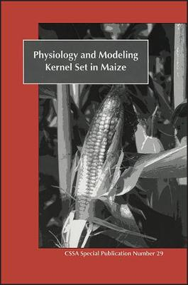 Physiology and Modeling Kernel Set in Maize: Proceedings of a Symposium Sponsored by Divisions C-2 and A-3 of the Crop Science Society of America and the American Society of Agronomy (Paperback)