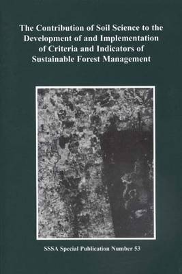 Contribution of Soil Science to the Development and Implementation of Criteria and Indicators of Sustainable Forest Management: Proceedings of a Symposium Sponsored by the S-7 and S-11 Divisions of the Soil Science Society of America, the Usda Forest Service Northeastern Forest (Paperback)