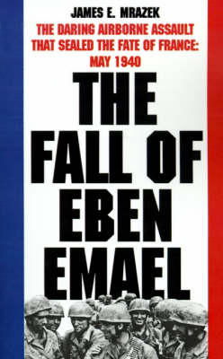 The Fall of Eben Emael: The Daring Airborne Assault That Sealed the Fate of France, May 1940 (Paperback)