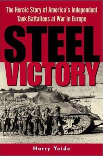 Steel Victory: The Heroic Story of America's Independent Tank Battalions at War in Europe (Hardback)
