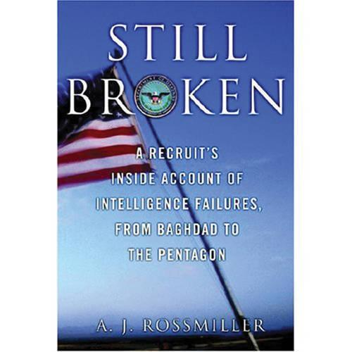 Still Broken: A Recruit's Inside Account of Intelligence Failures, from Baghdad to the Pentagon (Hardback)