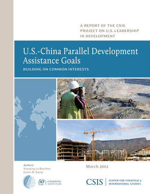 U.S.-China Parallel Development Assistance Goals: Building on Common Interests - CSIS Reports (Paperback)