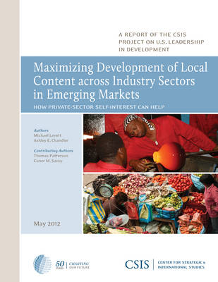 Maximizing Development of Local Content across Industry Sectors in Emerging Markets: How Private-Sector Self-Interest Can Help U.S. Development Policy - CSIS Reports (Paperback)