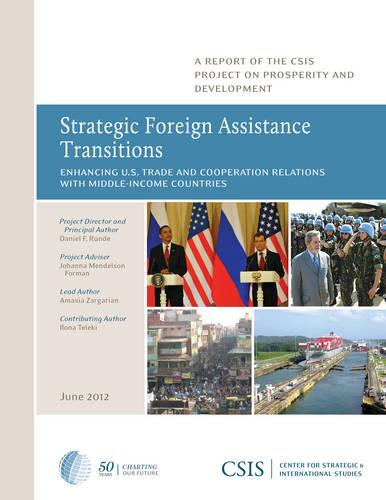 Strategic Foreign Assistance Transitions: Enhancing U.S. Trade and Cooperation Relations with Middle-Income Countries - CSIS Reports (Paperback)