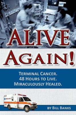 Alive Again: Bill Banks - Terminal Cancer - 48 Hours to Live - Miraculously Healed (Paperback)