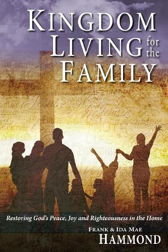 Kingdom Living for the Family - Restoring God's Peace, Joy and Righteousness in the Home (Paperback)