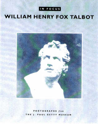 In Focus: William Henry Fox Talbot - Photographs From the J.Paul Getty Museum (Paperback)