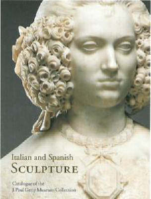 Italian and Spanish Sculpture: Catalogue of the J.Paul Getty Museum Collection (Hardback)