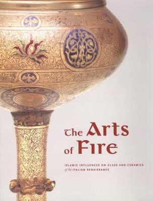The Arts of Fire - Islamic Influences on Glass and Ceramics of the Italian Renaissance (Hardback)