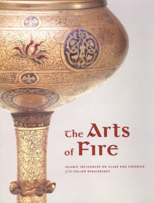 The Arts of Fire - Islamic Influences on Glass and Ceramics of the Italian Renaissance (Paperback)