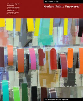 Modern Paints Uncovered - Proceedings From the Modern Paints Uncovered Symposium, May 16-19, 2006 , Tate Modern, London (Paperback)