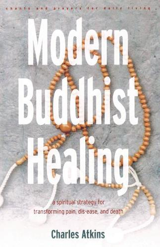Modern Buddhist Healing: A Spiritual Strategy for Transforming Pain Dis-Ease and Death (Paperback)