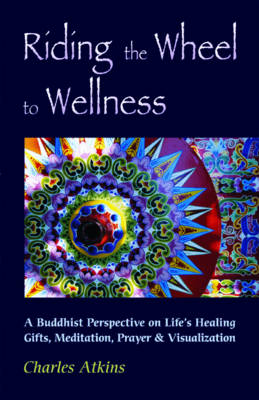 Riding the Wheel to Wellness: A Buddhist Perspective on Lifes Healing Gifts Meditation Prayer and Visualization (Paperback)