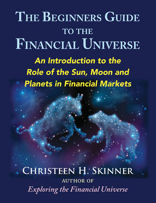 The Beginners Guide to the Financial Universe: An Introduction to the Role of the Sun, Moon and Planets in Financial Markets (Paperback)