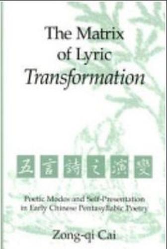 Matrix of Lyric Transformation: Poetic Modes and Self-presentation in Early Chinese Pentasyllabic Poetry (Hardback)
