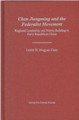 Chen Jiongming and the Federalist Movement: Regional Leadership and Nation Building in Early Republican China (Hardback)