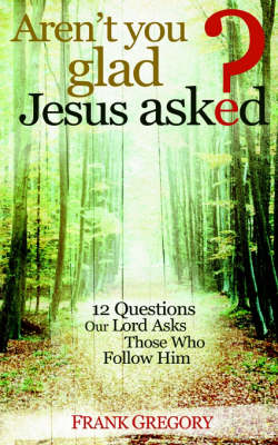 Aren't You Glad Jesus Asked: 12 Questions Our Lord Asks Those Who Follow Him (Paperback)