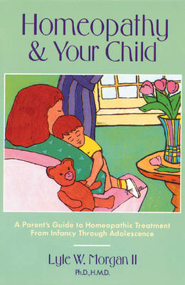 Homeopathy and Your Child: A Parent's Guide to Homeopathic Treatment from Infancy Through Adolescence (Paperback)