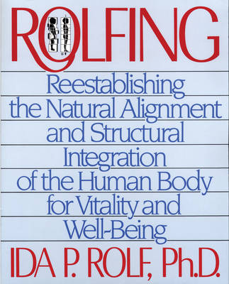 Rolfing: Reestablishing the Natural Alignment and Structural Integration of the Human Body for Vitality and Well-Being (Paperback)