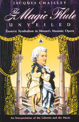The Magic Flute Unveiled: Esoteric Symbolism in Mozart's Masonic Opera - an Interpretation of the Libretto and the Music (Paperback)