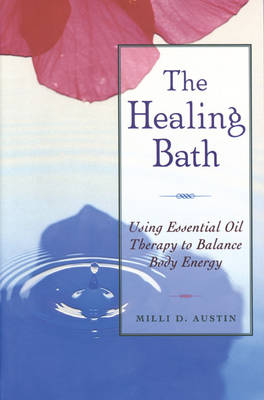 The Healing Bath: Using Essential Oil Therapy to Balance Body Energy (Paperback)