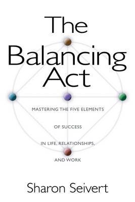 The Balancing Act: Mastering the Five Elements of Success in Life Relationships and Work (Paperback)