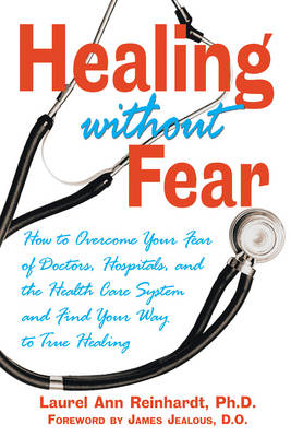 Healing without Fear: How to Overcome Your Fear of Doctors Hospitals and the Health Care System and Find Your Way to True Healing (Paperback)