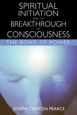 Spiritual Initiation and the Breakthrough of Consciousness: The Bond of Power (Paperback)