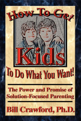 How to Get Kids to Do What You Want: The Power and Promise of Solution-focused Parenting (Paperback)