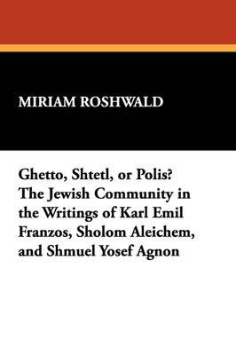 Ghetto, Shtetl, or Polis? The Jewish Community in the Writings of Karl Emil Franzos, Sholom Aleichem, and Shmuel Yosef Agnon (Paperback)