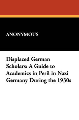 Displaced German Scholars: A Guide to Academics in Peril in Nazi Germany During the 1930s (Paperback)