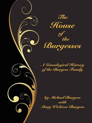 The House of the Burgesses: Being a Genealogical History of William Burgess of Richmond (later King George) County, Virginia, His Son, Edward Burgess of Stafford (later King George) County, Virginia, with the Descendants in the Male Line of Edward's Five (Paperback)