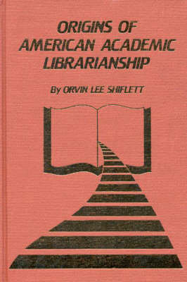 The Origins of American Academic Librarianship (Hardback)
