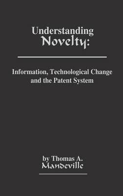 Understanding Novelty: Information, Technological Change, and the Patent System (Hardback)