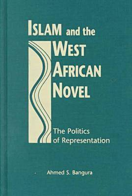 Islam and the West African Novel: The Politics of Representation (Hardback)
