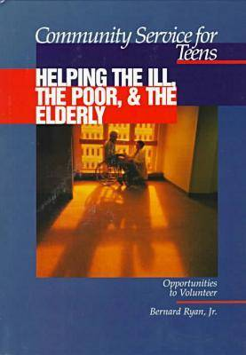 Community Service for Teens: Helping the Ill, the Poor & the Elderly (Hardback)