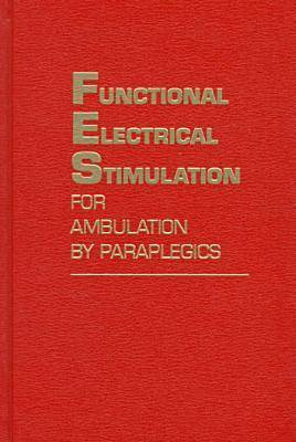 Functional Electrical Stimulation for Ambulation by Paraplegics: Twelve Years of Clinical Observations and System Studies (Hardback)