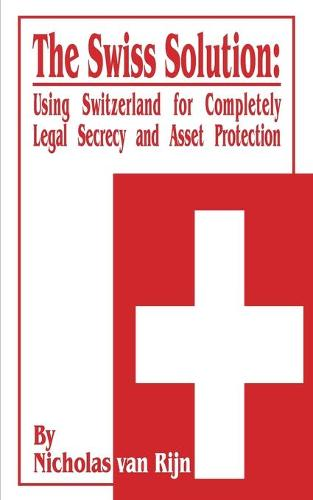 The Swiss Solution: Using Switzerland for Completely Legal Secrecy and Asset Protection (Paperback)