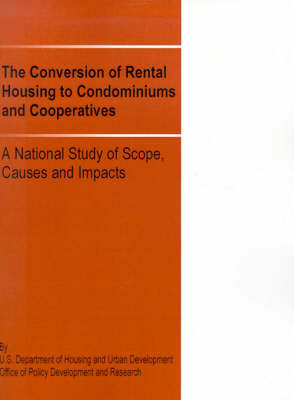 The Conversion of Rental Housing to Condominiums and Cooperatives: A National Study of Scope, Causes and Impacts (Paperback)