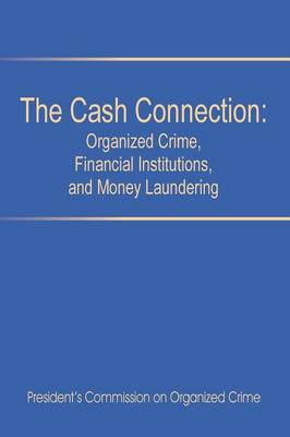 The Cash Connection: Organized Crime, Financial Institutions, and Money Laundering. Interim Report to the President and the Attorney General (Paperback)