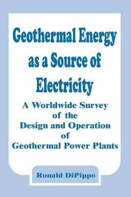 Geothermal Energy as a Source of Electricity: A Worldwide Survey of the Design and Operation of Geothermal Power Plants (Paperback)