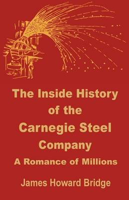 The Inside History of the Carnegie Steel Company: A Romance of Millions (Paperback)