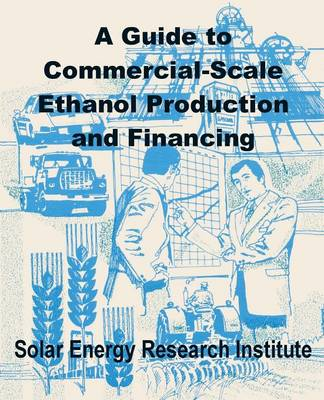 A Guide to Commercial-Scale Ethanol Production and Financing (Paperback)