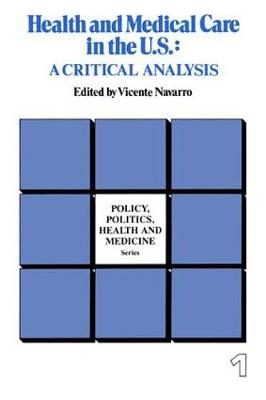 Health and Medical Care in the U.S.: A Critical Analysis - Policy, Politics, Health and Medicine Series (Paperback)